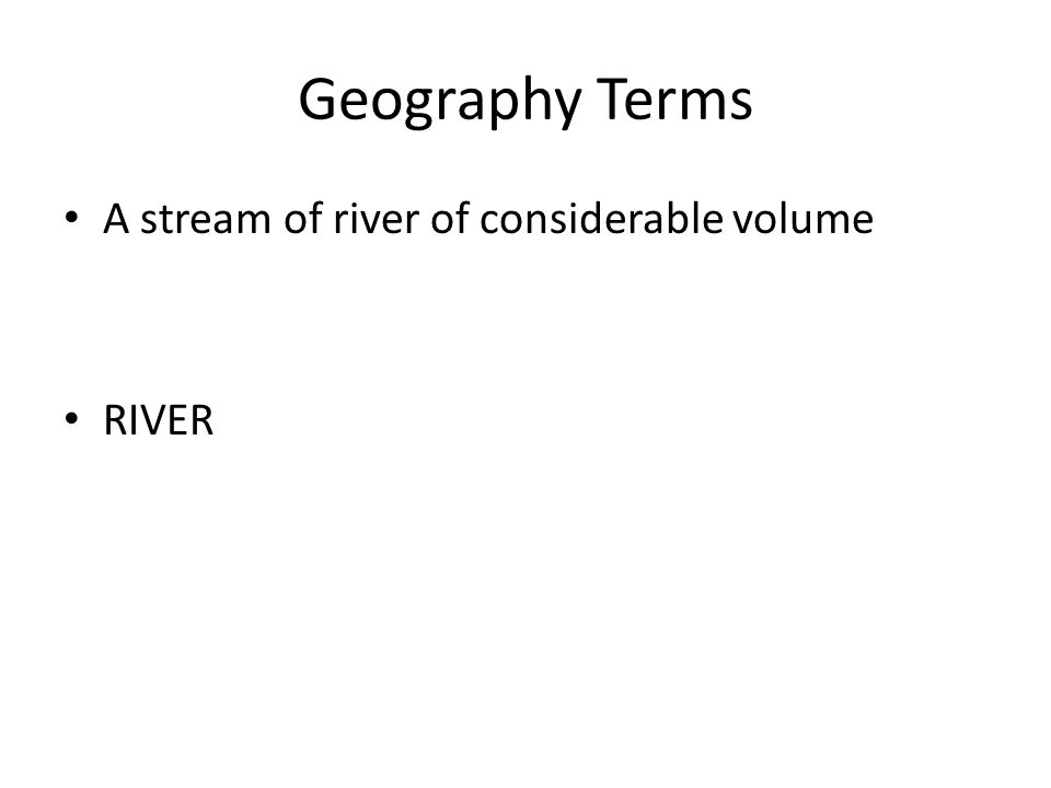 Geography Terms A stream of river of considerable volume RIVER