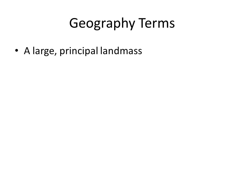 Geography Terms A large, principal landmass