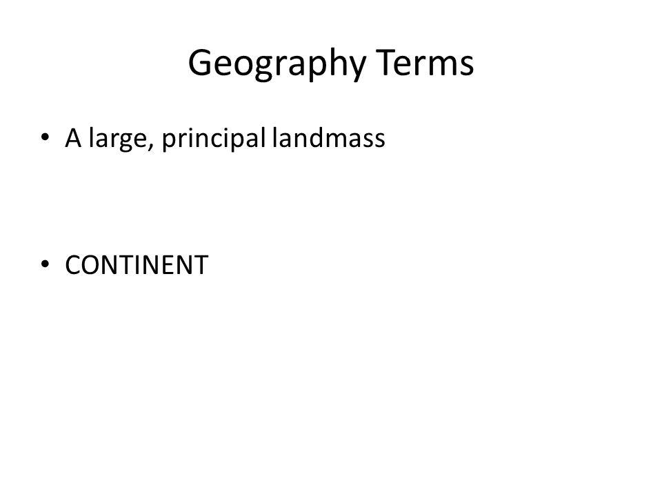 Geography Terms A large, principal landmass CONTINENT