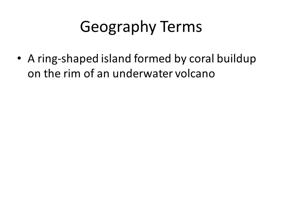 Geography Terms A ring-shaped island formed by coral buildup on the rim of an underwater volcano