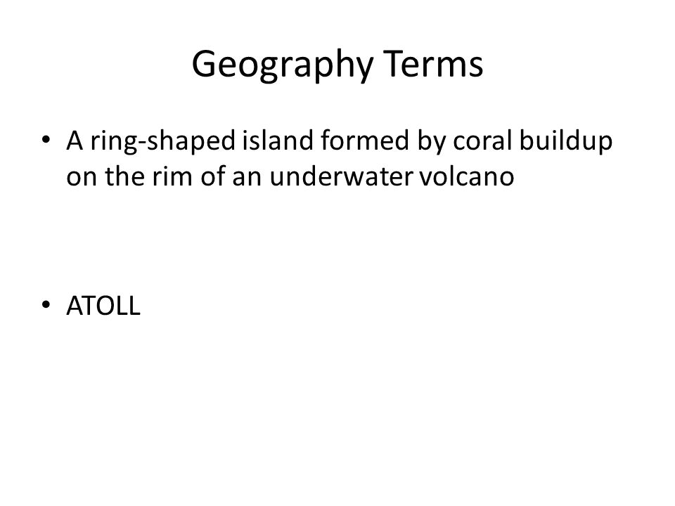 Geography Terms A ring-shaped island formed by coral buildup on the rim of an underwater volcano ATOLL