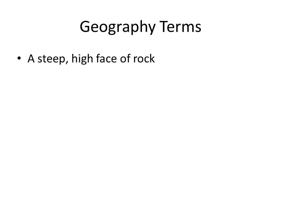 Geography Terms A steep, high face of rock