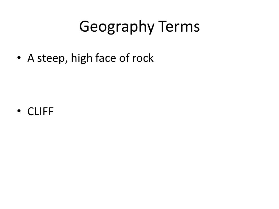 Geography Terms A steep, high face of rock CLIFF