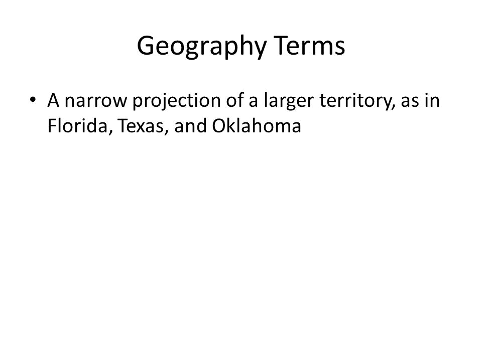 Geography Terms A narrow projection of a larger territory, as in Florida, Texas, and Oklahoma
