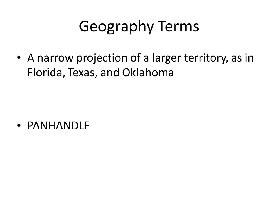 Geography Terms A narrow projection of a larger territory, as in Florida, Texas, and Oklahoma PANHANDLE