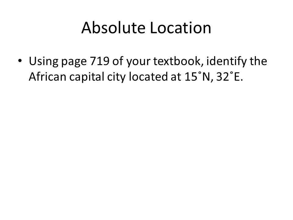 Absolute Location Using page 719 of your textbook, identify the African capital city located at 15˚N, 32˚E.