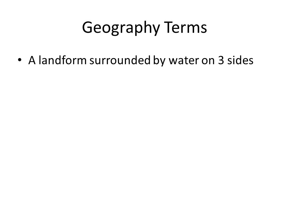 Geography Terms A landform surrounded by water on 3 sides