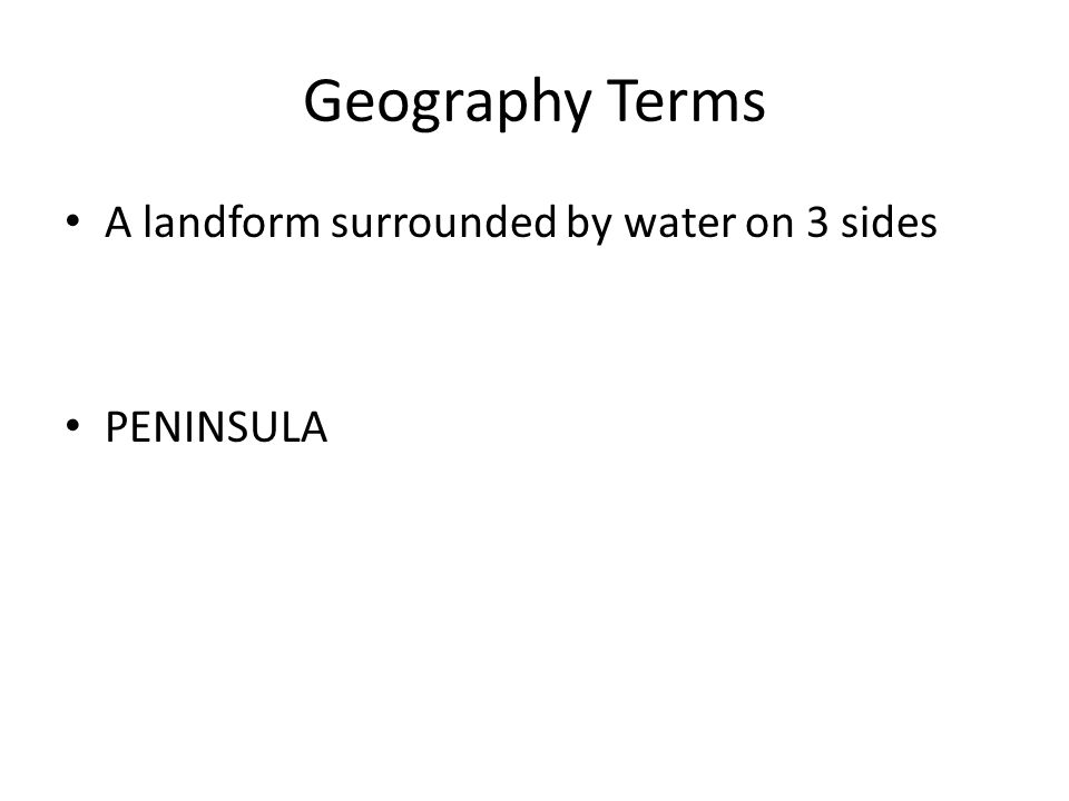 Geography Terms A landform surrounded by water on 3 sides PENINSULA