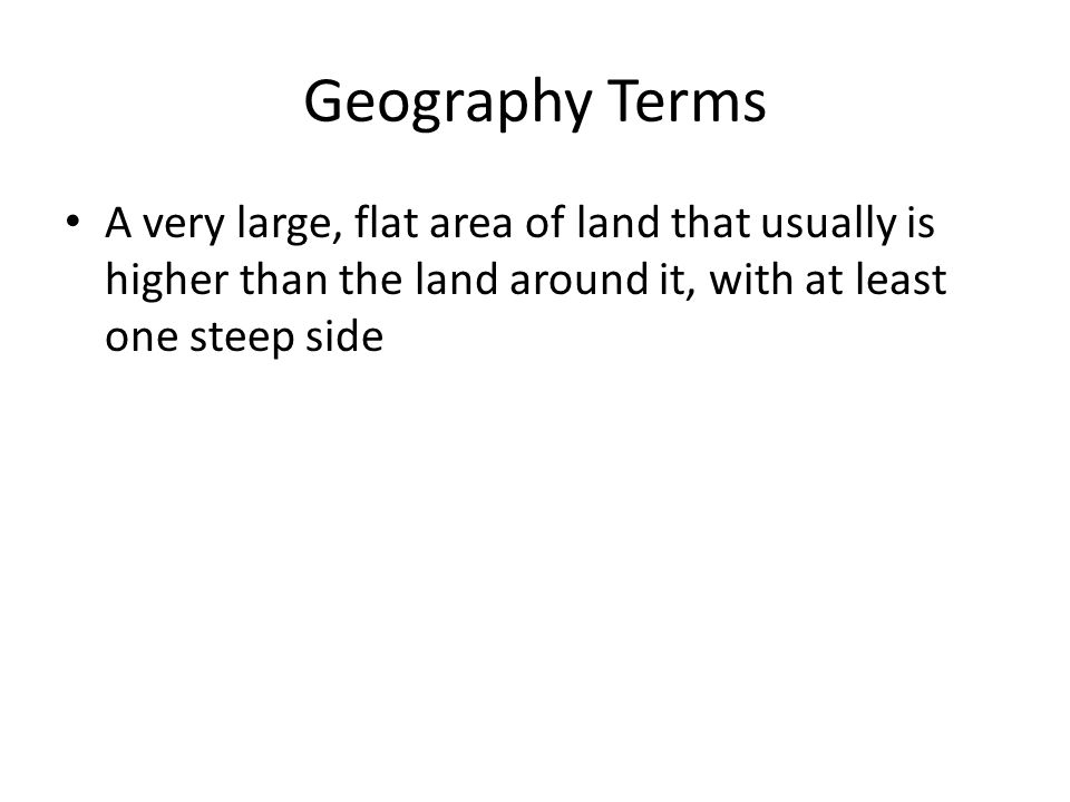Geography Terms A very large, flat area of land that usually is higher than the land around it, with at least one steep side