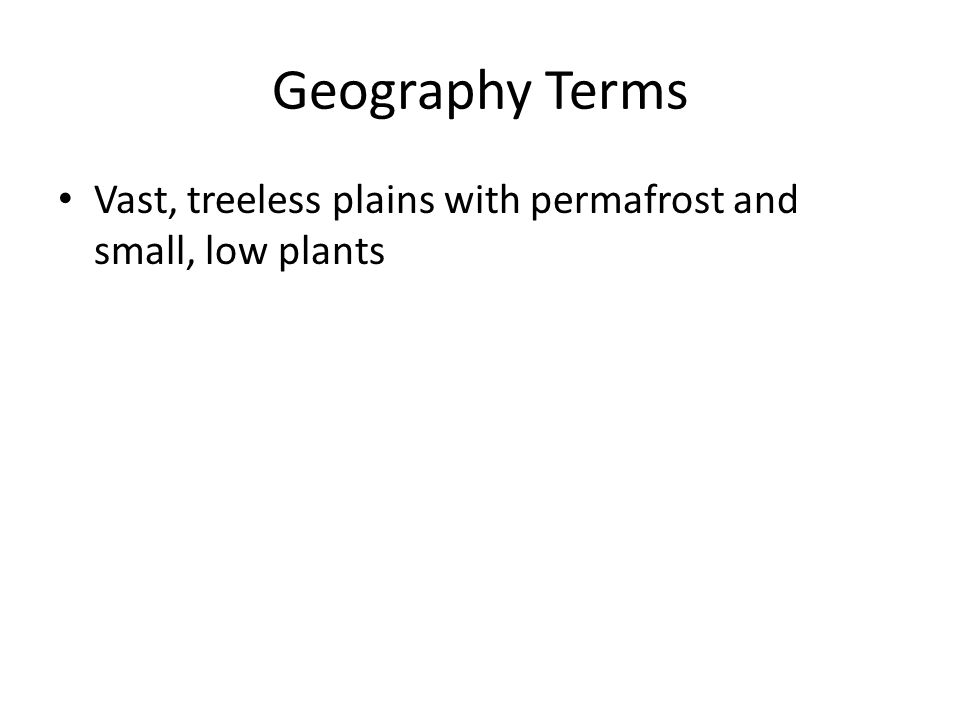 Geography Terms Vast, treeless plains with permafrost and small, low plants