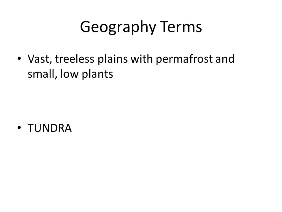 Geography Terms Vast, treeless plains with permafrost and small, low plants TUNDRA