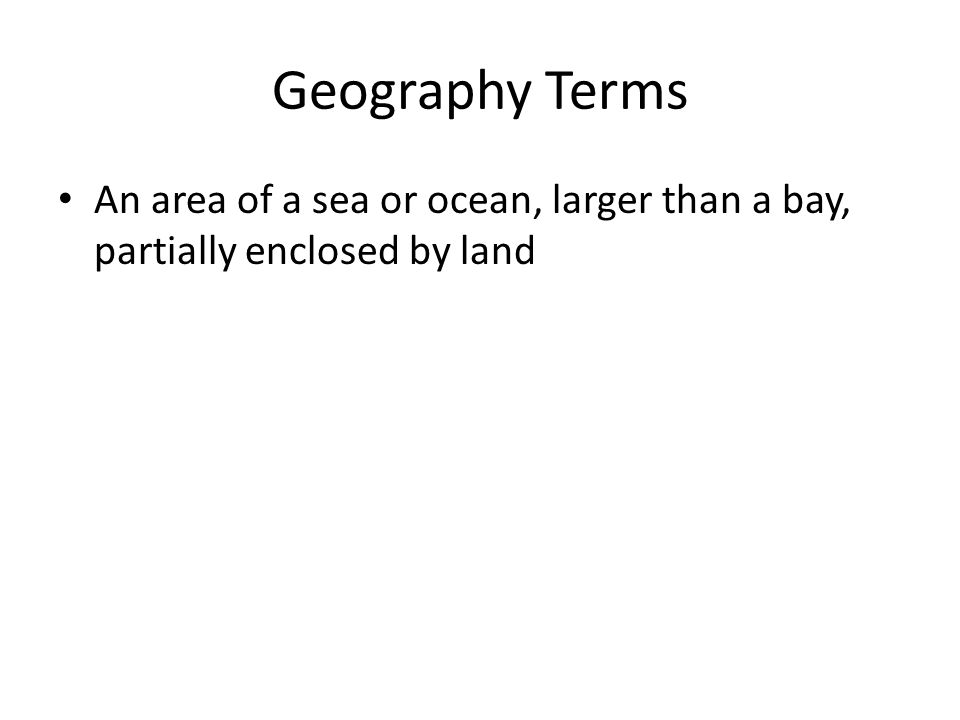 Geography Terms An area of a sea or ocean, larger than a bay, partially enclosed by land