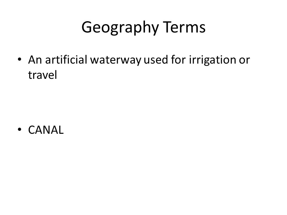 Geography Terms An artificial waterway used for irrigation or travel CANAL
