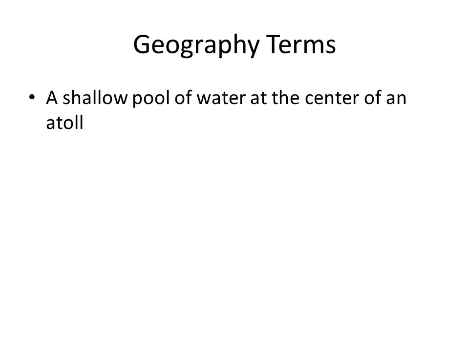 Geography Terms A shallow pool of water at the center of an atoll