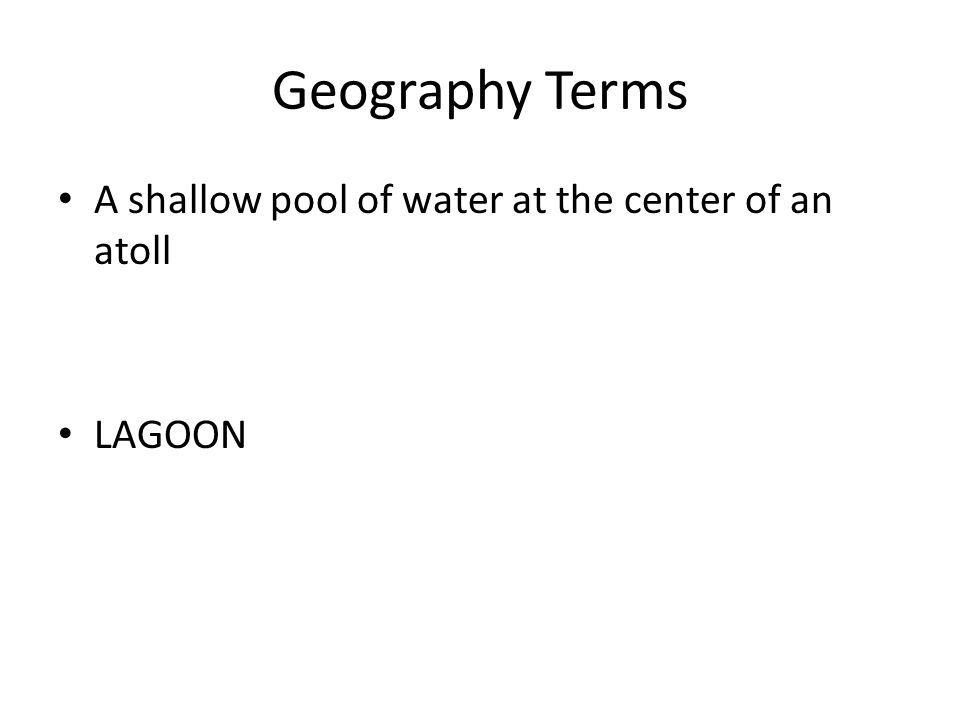 Geography Terms A shallow pool of water at the center of an atoll LAGOON