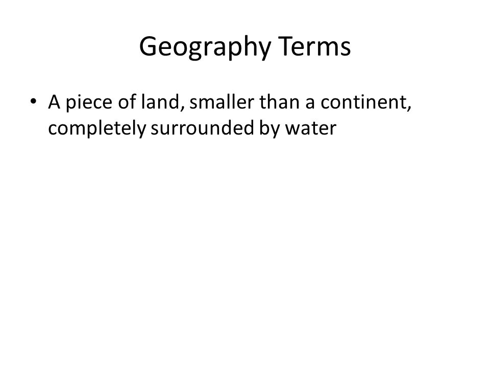 Geography Terms A piece of land, smaller than a continent, completely surrounded by water