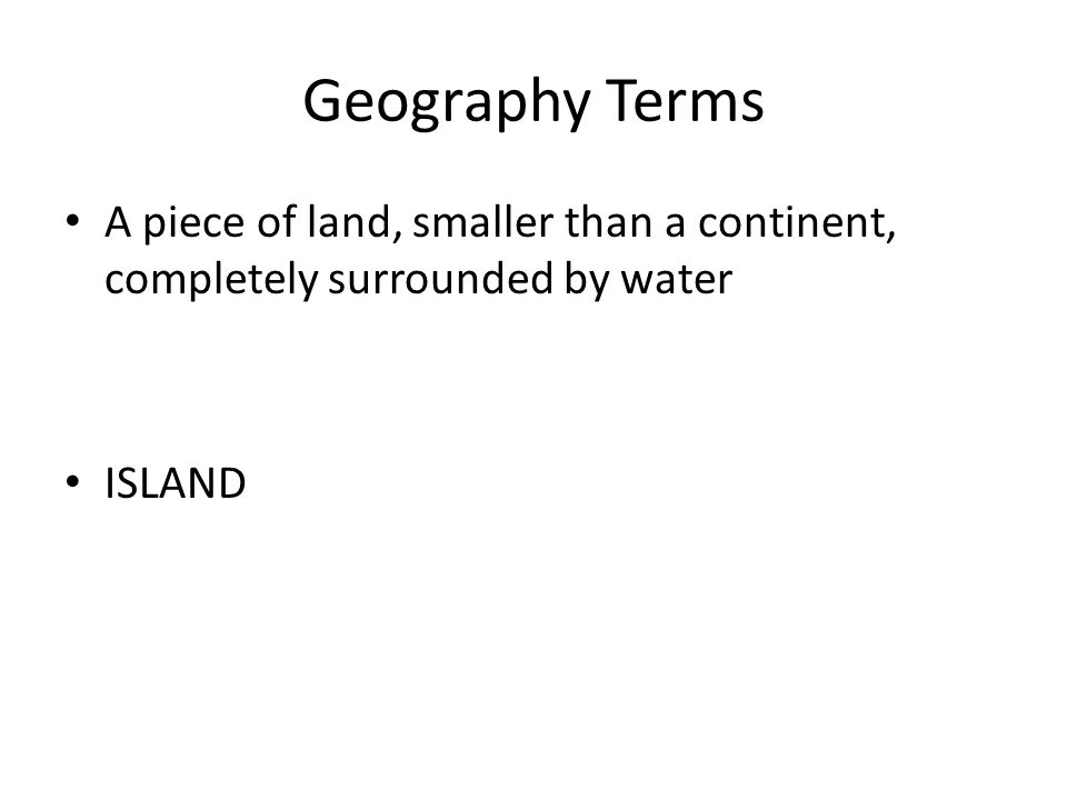 Geography Terms A piece of land, smaller than a continent, completely surrounded by water ISLAND