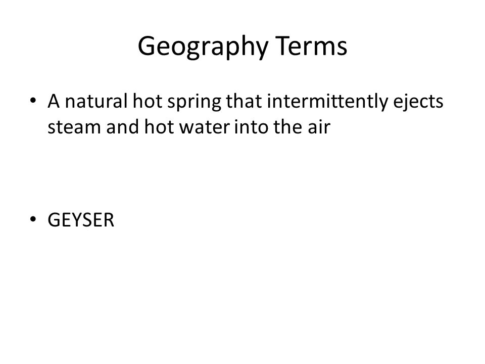 Geography Terms A natural hot spring that intermittently ejects steam and hot water into the air GEYSER