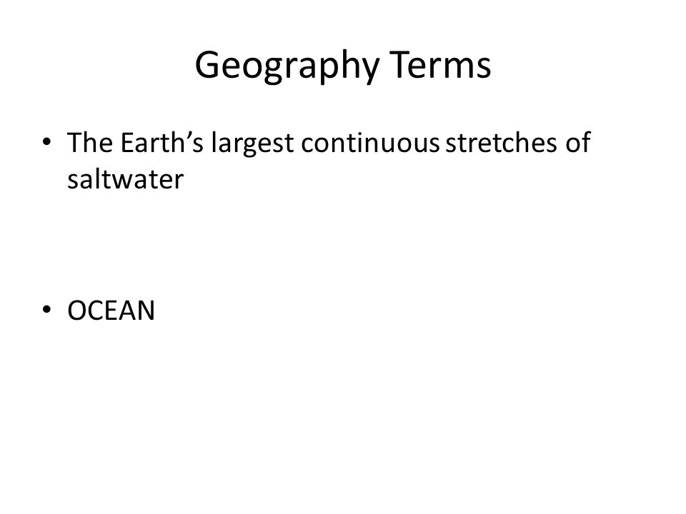 Geography Terms The Earth's largest continuous stretches of saltwater OCEAN