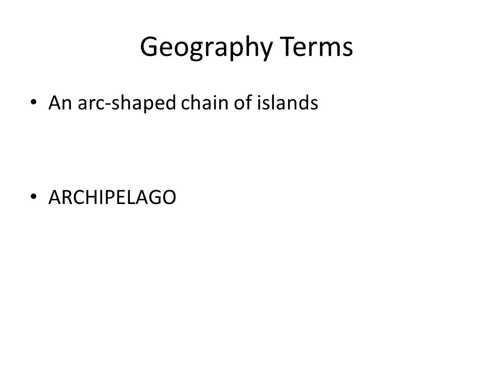 Geography Terms An arc-shaped chain of islands ARCHIPELAGO