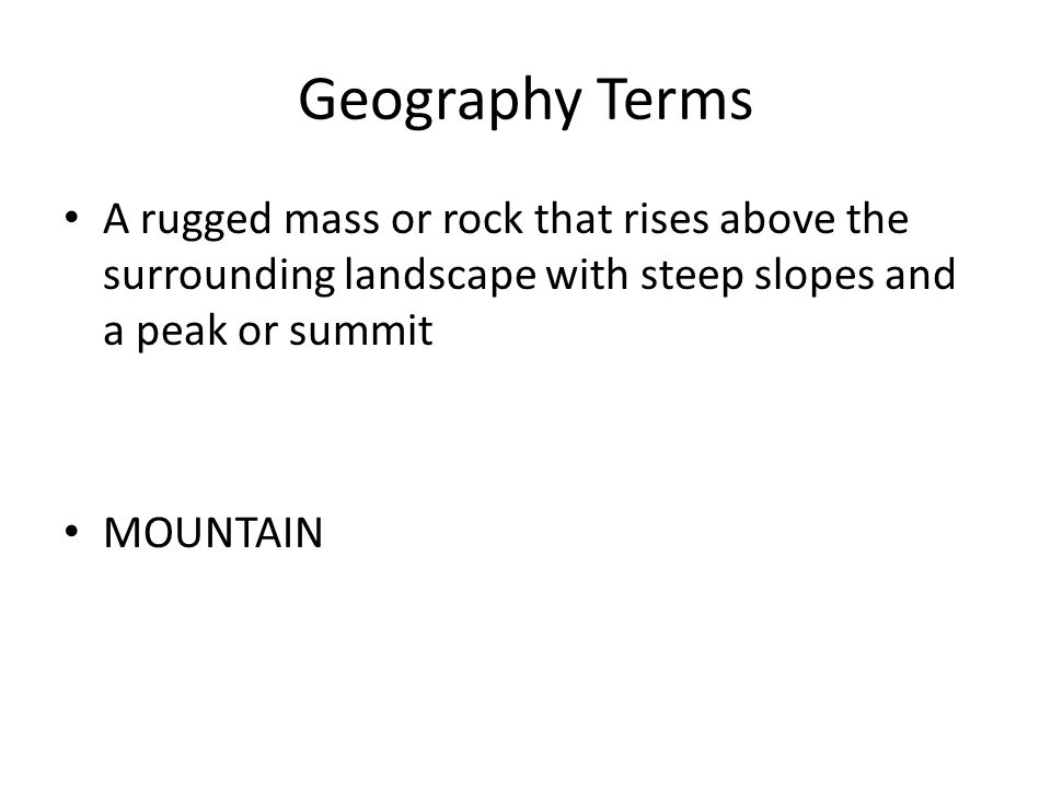 Geography Terms A rugged mass or rock that rises above the surrounding landscape with steep slopes and a peak or summit MOUNTAIN