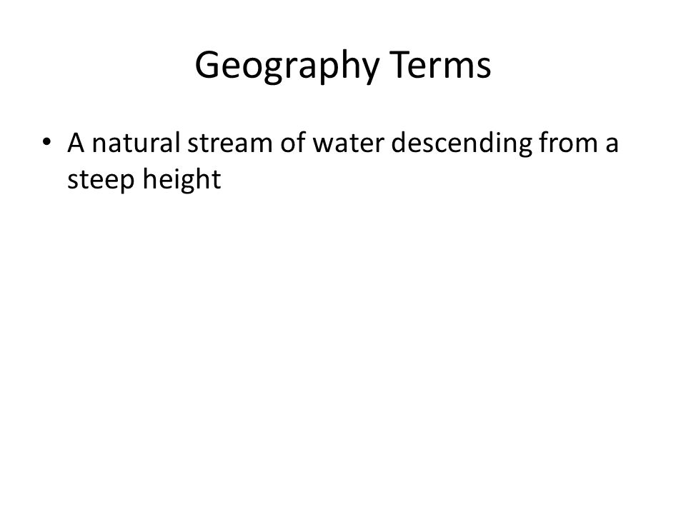 Geography Terms A natural stream of water descending from a steep height