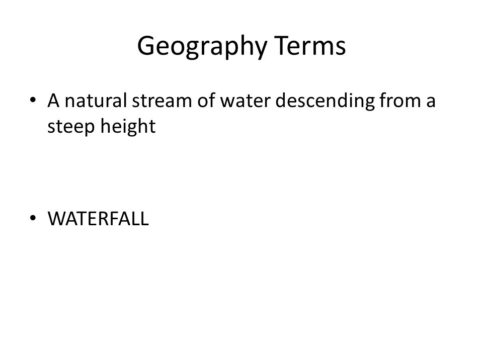 Geography Terms A natural stream of water descending from a steep height WATERFALL