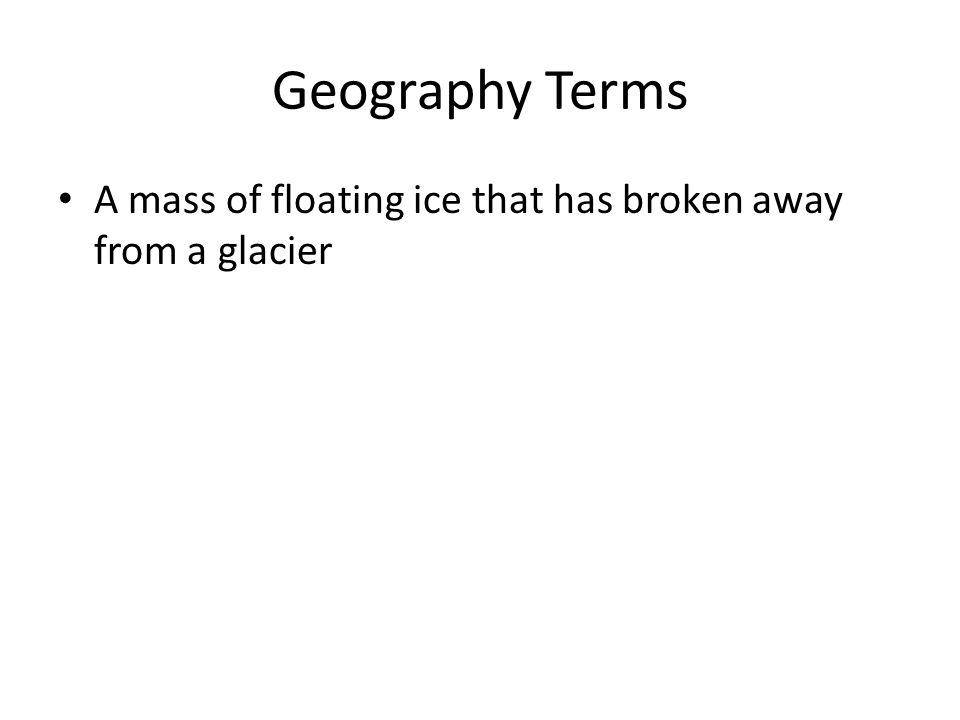 Geography Terms A mass of floating ice that has broken away from a glacier
