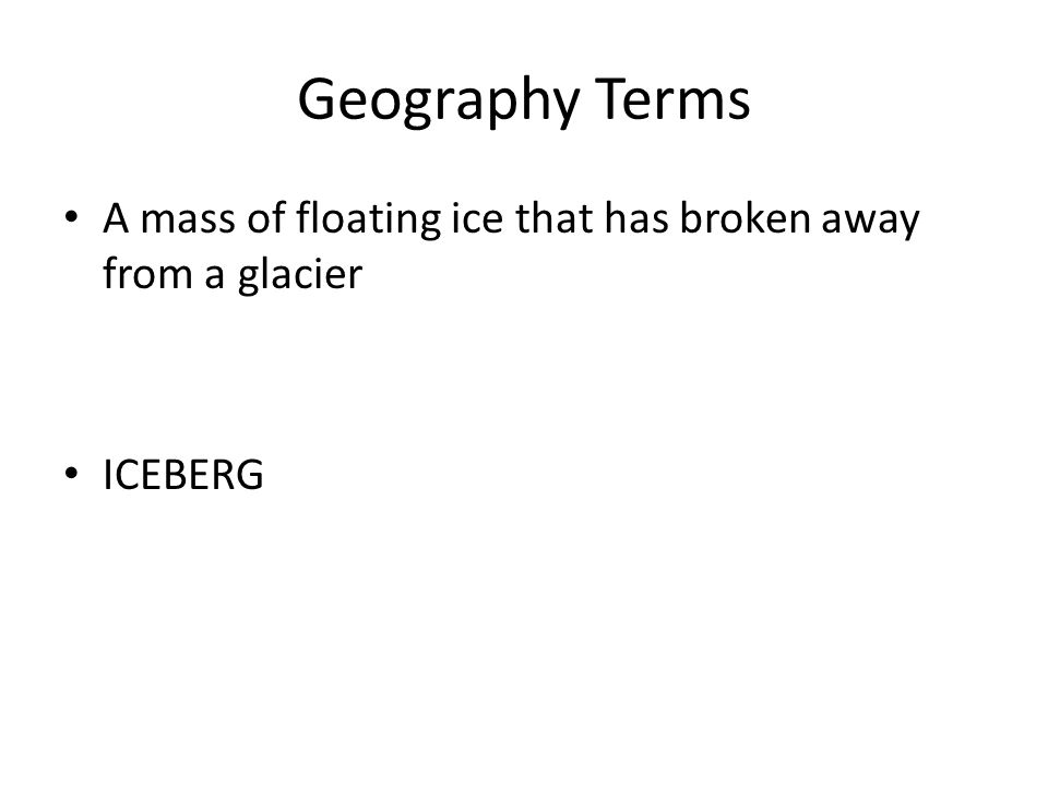 Geography Terms A mass of floating ice that has broken away from a glacier ICEBERG