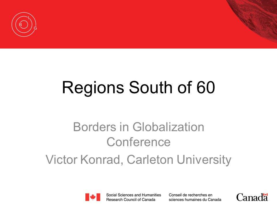 Regions South of 60 Borders in Globalization Conference Victor Konrad, Carleton University