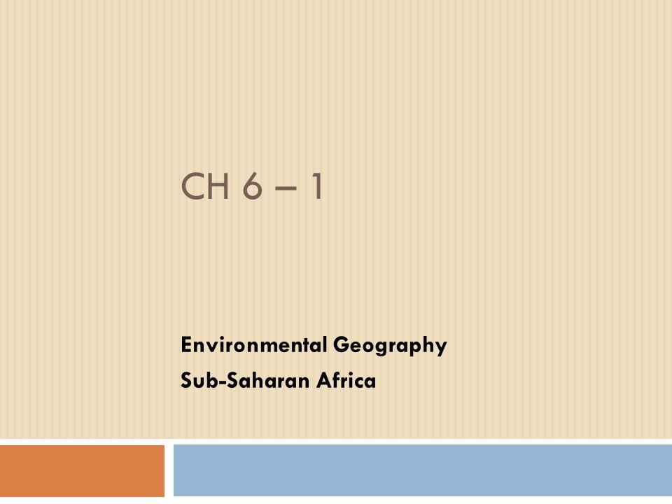 CH 6 – 1 Environmental Geography Sub-Saharan Africa