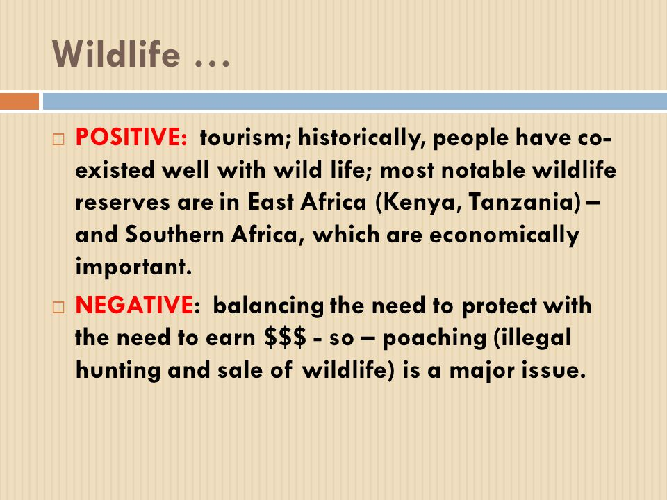 Wildlife …  POSITIVE: tourism; historically, people have co- existed well with wild life; most notable wildlife reserves are in East Africa (Kenya, Tanzania) – and Southern Africa, which are economically important.