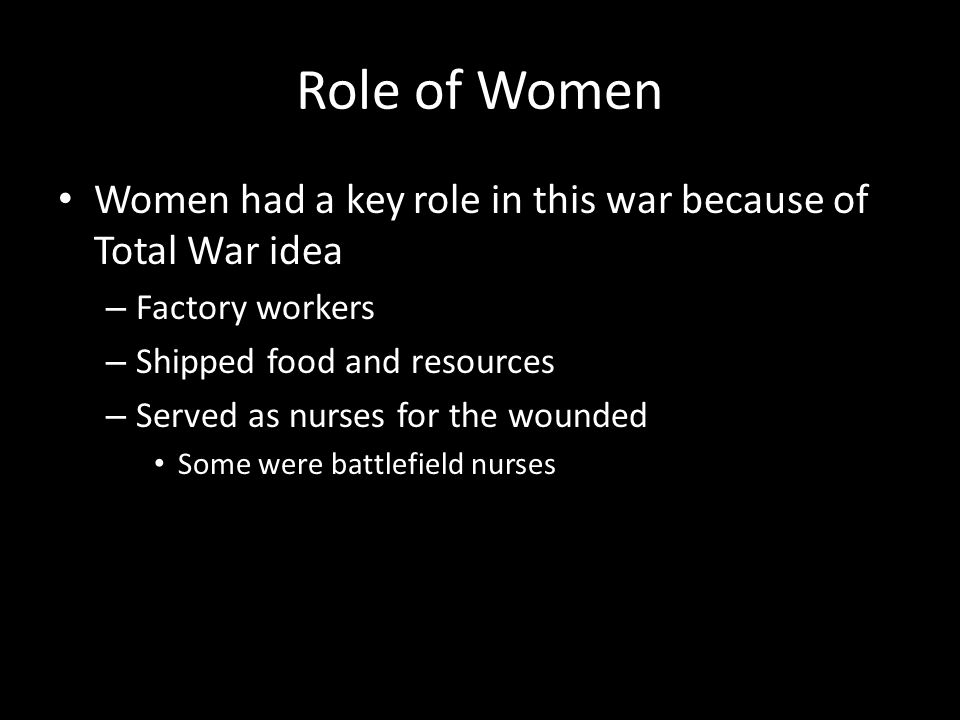Role of Women Women had a key role in this war because of Total War idea – Factory workers – Shipped food and resources – Served as nurses for the wounded Some were battlefield nurses