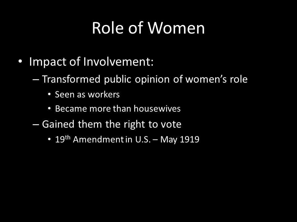 Role of Women Impact of Involvement: – Transformed public opinion of women's role Seen as workers Became more than housewives – Gained them the right to vote 19 th Amendment in U.S.