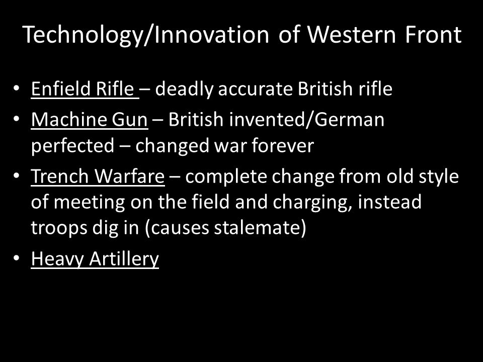 Technology/Innovation of Western Front Enfield Rifle – deadly accurate British rifle Machine Gun – British invented/German perfected – changed war forever Trench Warfare – complete change from old style of meeting on the field and charging, instead troops dig in (causes stalemate) Heavy Artillery