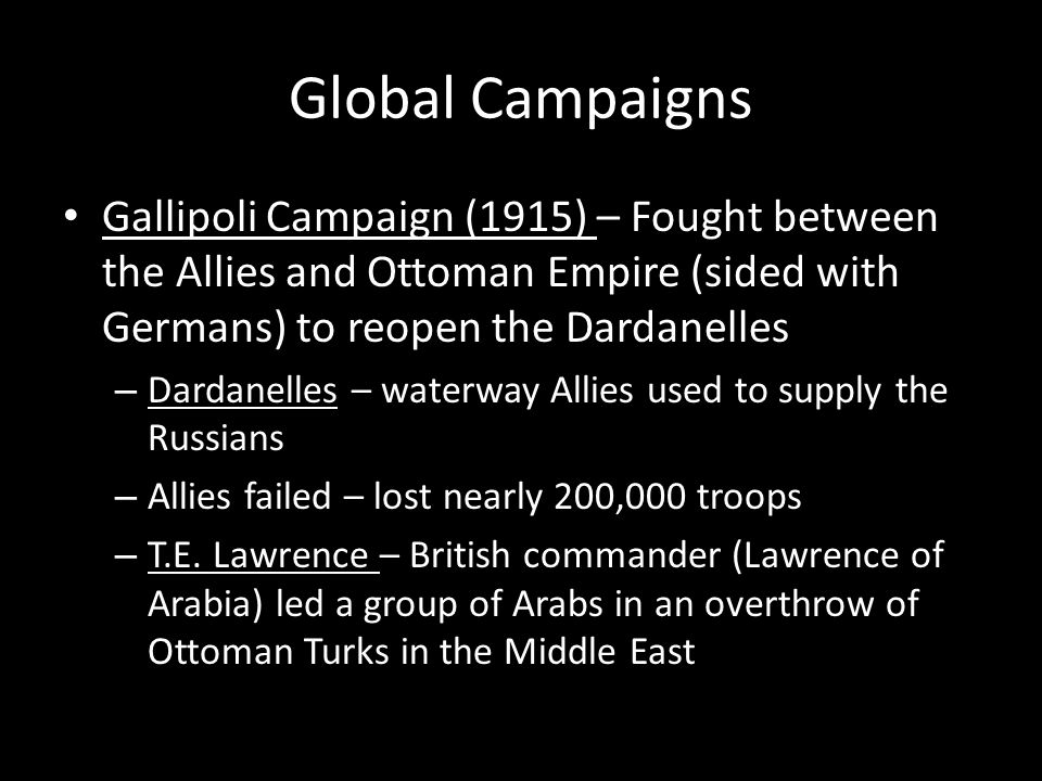 Global Campaigns Gallipoli Campaign (1915) – Fought between the Allies and Ottoman Empire (sided with Germans) to reopen the Dardanelles – Dardanelles – waterway Allies used to supply the Russians – Allies failed – lost nearly 200,000 troops – T.E.
