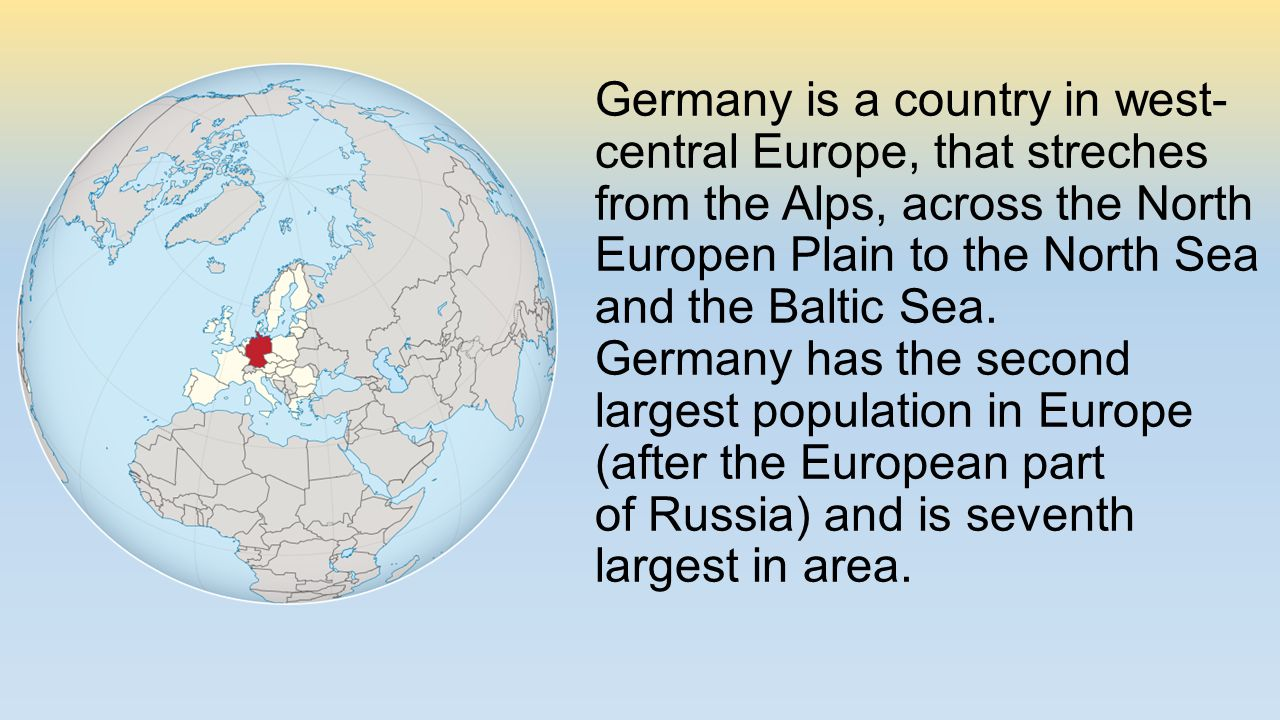 Germany is a country in west- central Europe, that streches from the Alps, across the North Europen Plain to the North Sea and the Baltic Sea.