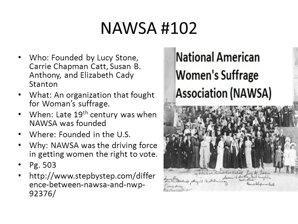 NAWSA #102 Who: Founded by Lucy Stone, Carrie Chapman Catt, Susan B. Anthony, and Elizabeth Cady Stanton What: An organization that fought for Woman's