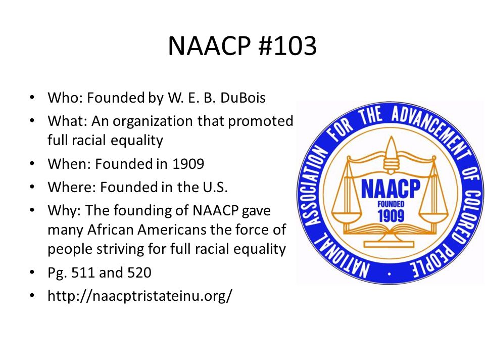 NAACP #103 Who: Founded by W. E. B. DuBois What: An organization that promoted full racial equality When: Founded in 1909 Where: Founded in the U.S. W