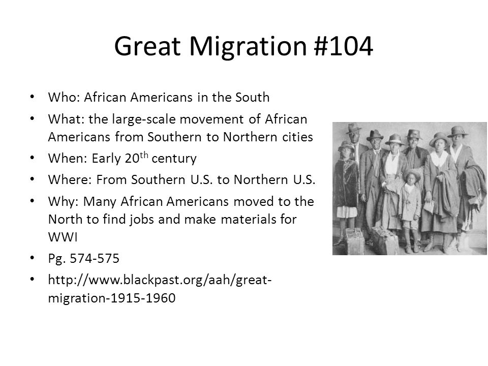 Great Migration #104 Who: African Americans in the South What: the large-scale movement of African Americans from Southern to Northern cities When: Ea
