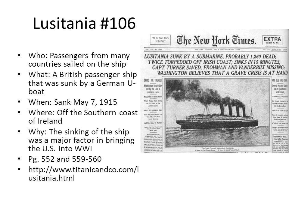 Lusitania #106 Who: Passengers from many countries sailed on the ship What: A British passenger ship that was sunk by a German U- boat When: Sank May