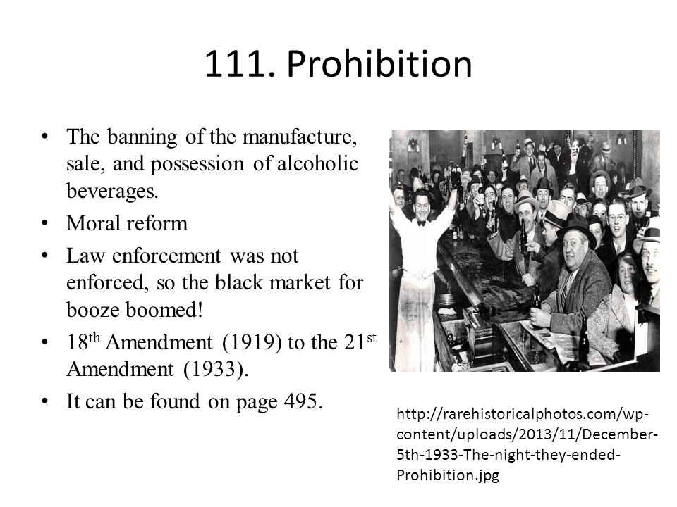 111. Prohibition The banning of the manufacture, sale, and possession of alcoholic beverages. Moral reform Law enforcement was not enforced, so the bl