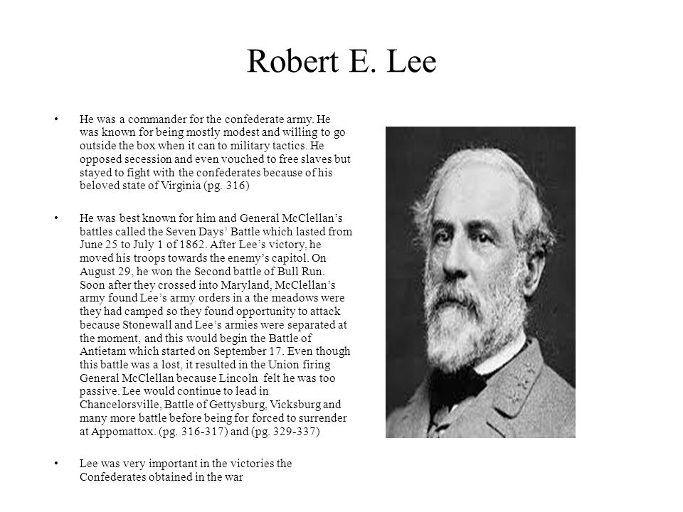 Robert E. Lee He was a commander for the confederate army. He was known for being mostly modest and willing to go outside the box when it can to milit