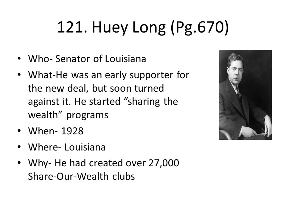 "121. Huey Long (Pg.670) Who- Senator of Louisiana What-He was an early supporter for the new deal, but soon turned against it. He started ""sharing the"