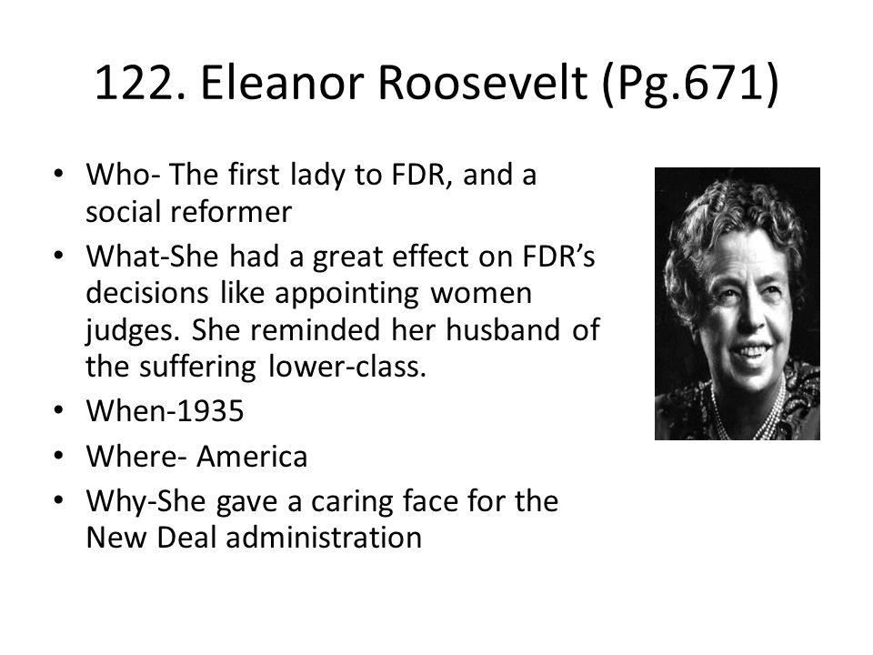 122. Eleanor Roosevelt (Pg.671) Who- The first lady to FDR, and a social reformer What-She had a great effect on FDR's decisions like appointing women