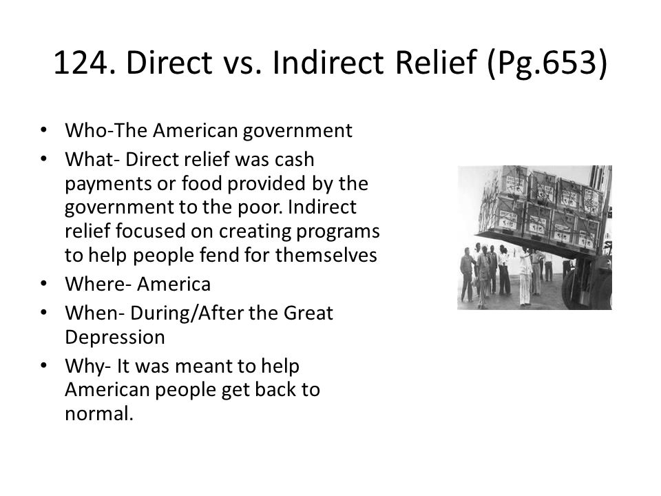 124. Direct vs. Indirect Relief (Pg.653) Who-The American government What- Direct relief was cash payments or food provided by the government to the p