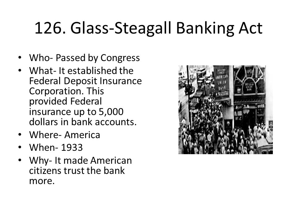 126. Glass-Steagall Banking Act Who- Passed by Congress What- It established the Federal Deposit Insurance Corporation. This provided Federal insuranc