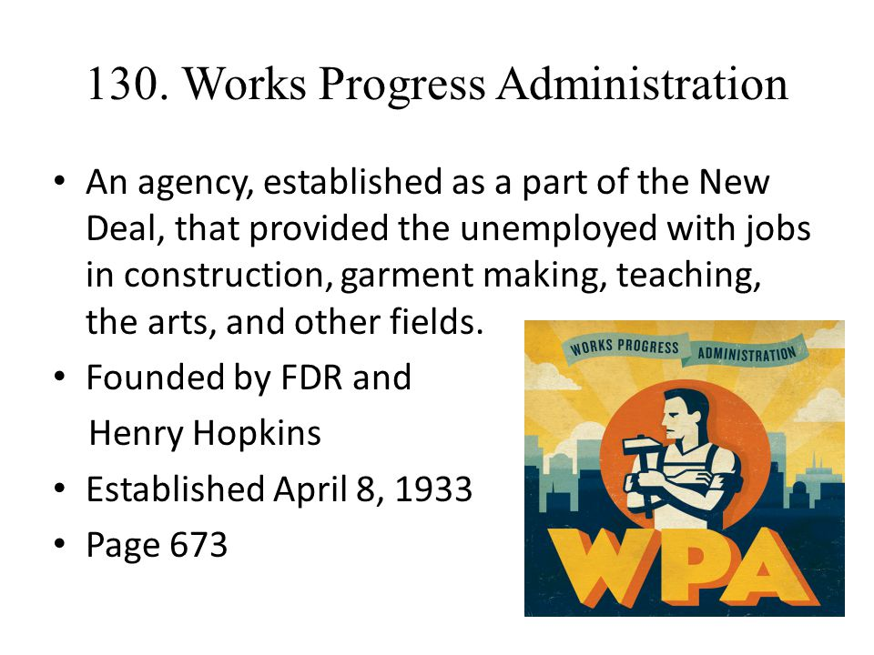 130. Works Progress Administration An agency, established as a part of the New Deal, that provided the unemployed with jobs in construction, garment m
