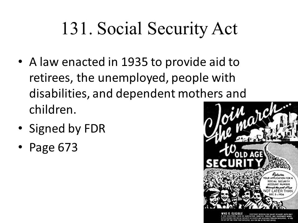 131. Social Security Act A law enacted in 1935 to provide aid to retirees, the unemployed, people with disabilities, and dependent mothers and childre