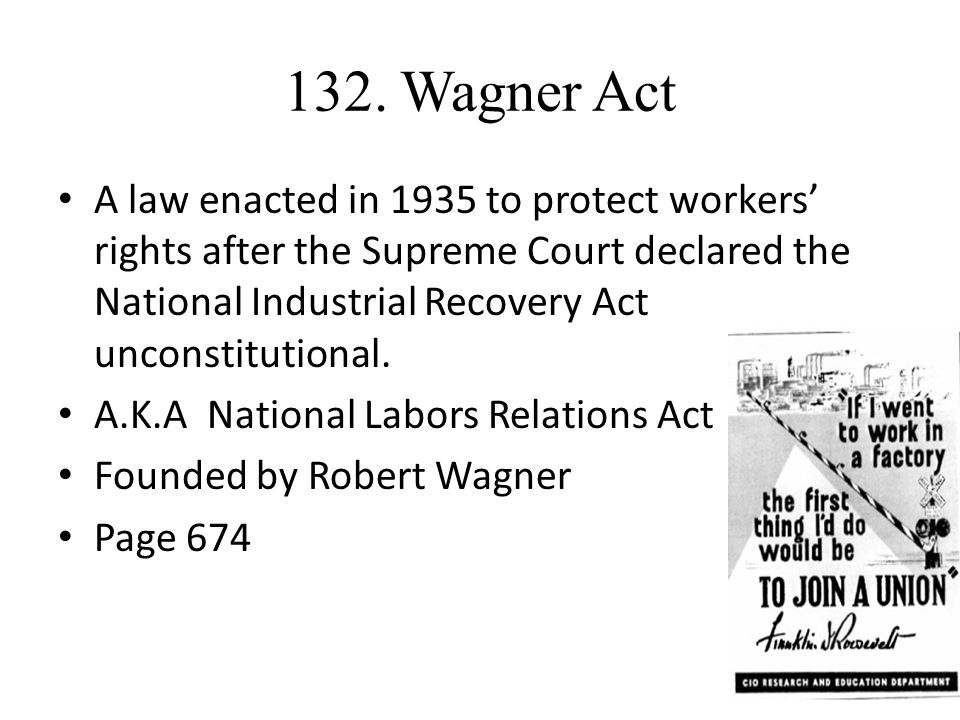 132. Wagner Act A law enacted in 1935 to protect workers' rights after the Supreme Court declared the National Industrial Recovery Act unconstitutiona